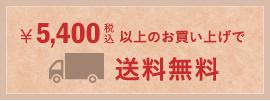 ¥5,400(税込)以上のお買いあげで送料無料